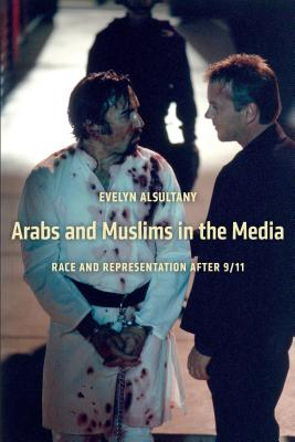 Arabs and Muslims in the Media By Alsultany, Evelyn